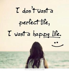 i-dont-want-a-perfect-life-i-want-a-happy-life-quote-1